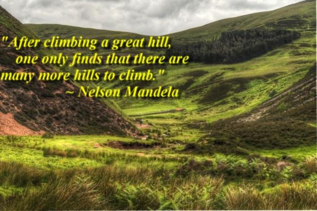 """""""After climbing a great hill, one only finds that there are many more hills to climb."""" ~ Nelson Mandela"""