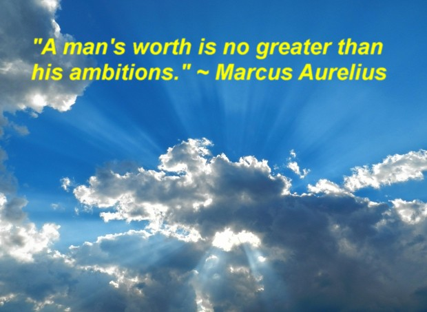 """""""A man's worth is no greater than his ambitions."""" ~ Marcus Aurelius"""