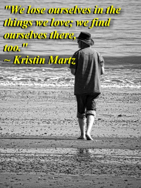 """""""We lose ourselves in the things we love; we find ourselves there, too."""" ~ Kristin Martz"""