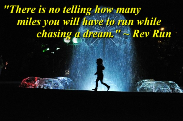 """""""There is no telling how many miles you will have to run while chasing a dream."""" ~ Rev Run"""