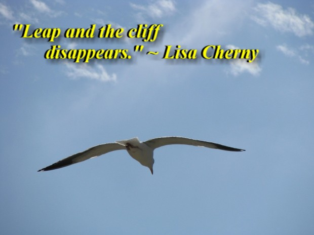 """""""Leap and the cliff disappears."""" ~ Lisa Cherny"""