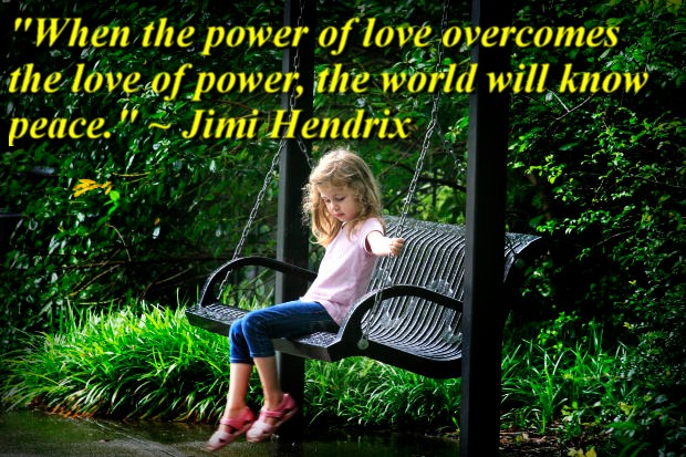 """""""When the power of love overcomes the love of power, the world will know peace."""" ~ Jimi Hendrix"""