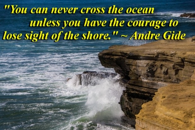 """""""You can never cross the ocean unless you have the courage to lose sight of the shore."""" ~ Andre Gide"""