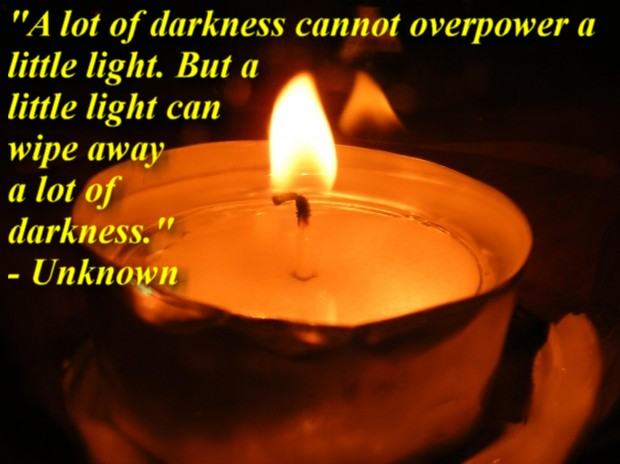 """A lot of darkness cannot overpower a little light. But a little light can wipe away a lot of darkness."" - Unknown"