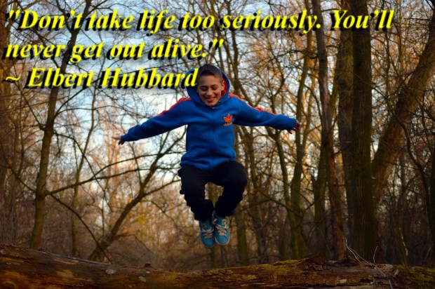 """""""Don't take life too seriously. You'll never get out alive."""" ~ Elbert Hubbard"""