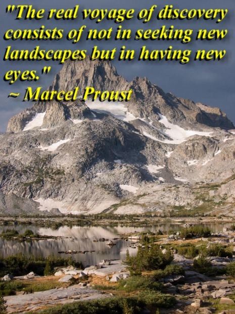 """""""The real voyage of discovery consists of not in seeking new landscapes but in having new eyes."""" ~ Marcel Proust"""
