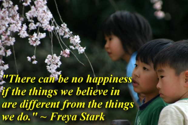 """""""There can be no happiness if the things we believe in are different from the things we do."""" ~ Freya Stark"""