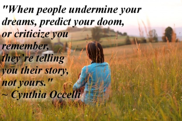"""""""When people undermine your dreams, predict your doom, or criticize you remember, they're telling you their story, not yours."""" ~ Cynthia Occelli"""