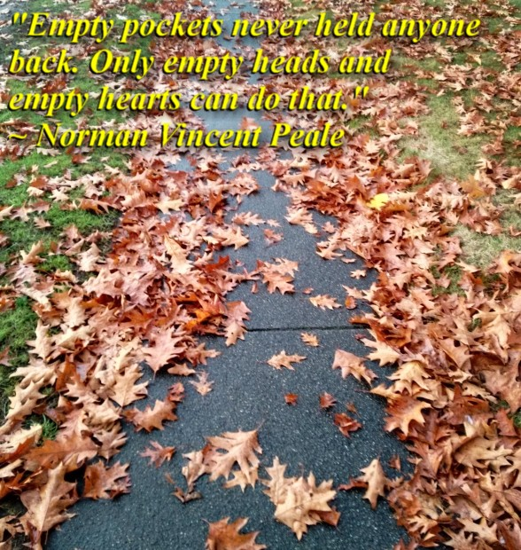 """""""Empty pockets never held anyone back. Only empty heads and empty hearts can do that."""" ~ Norman Vincent Peale"""