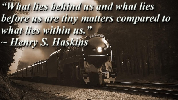 """""""What lies behind us and what lies before us are tiny matters compared to what lies within us."""" ~ Henry S. Haskins"""