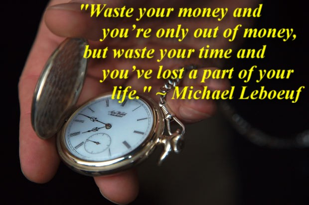 """""""Waste your money and you're only out of money, but waste your time and you've lost a part of your life."""" ~ Michael Leboeuf"""