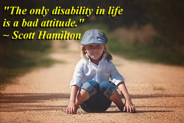"""""""The only disability in life is a bad attitude."""" ~ Scott Hamilton"""
